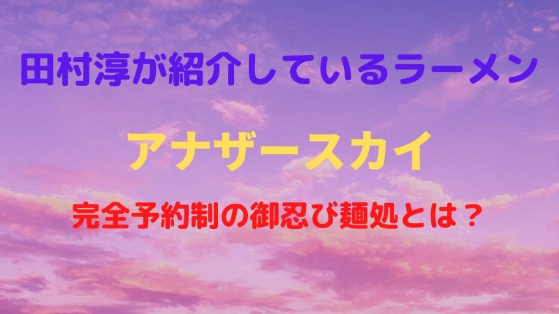 アナザースカイで田村淳がラーメン屋を紹介!世界一おいしいと評判