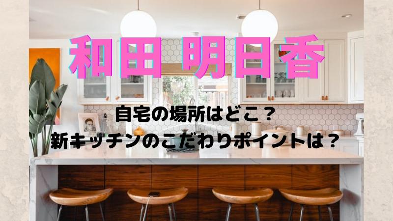 和田明日香の自宅はどこ?新キッチンにリフォームこだわりポイントは?